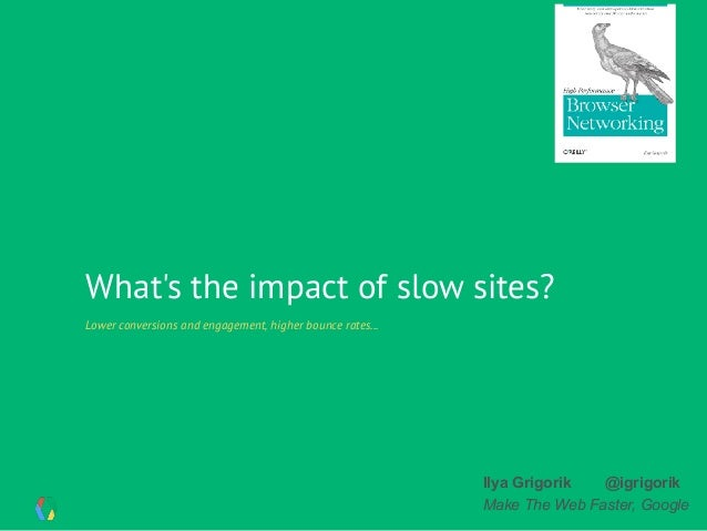 What's the impact of slow sites? Lower conversions and engagement, higher bounce rates... Ilya Grigorik @igrigorik Make Th...