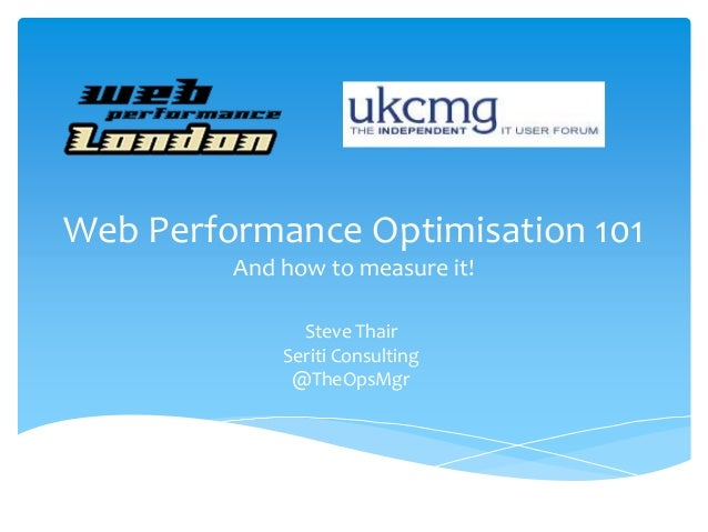 Web Performance Optimisation 101 And how to measure it! Steve Thair Seriti Consulting @TheOpsMgr
