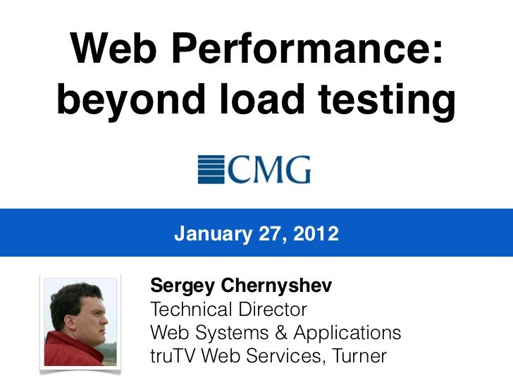 Web Performance:beyond load testing      January 27, 2012    Sergey Chernyshev    Technical Director    Web Systems & Appl...
