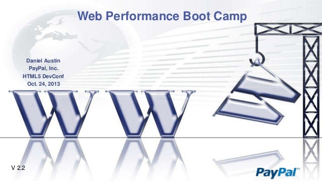 Web Performance Boot Camp  Daniel Austin PayPal, Inc. HTML5 DevConf Oct. 24, 2013  V 2.2