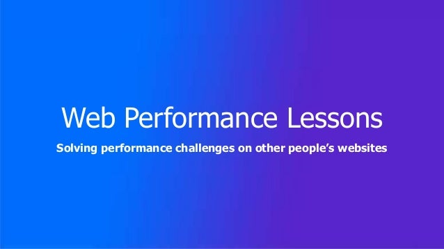 Web Performance Lessons Solving performance challenges on other people's websites