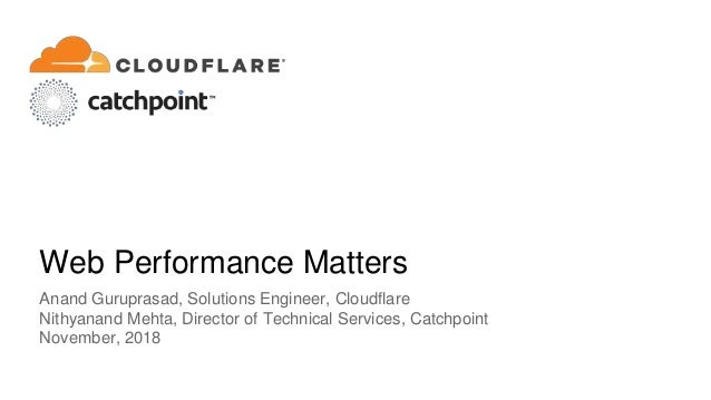 Web Performance Matters Anand Guruprasad, Solutions Engineer, Cloudflare Nithyanand Mehta, Director of Technical Services,...