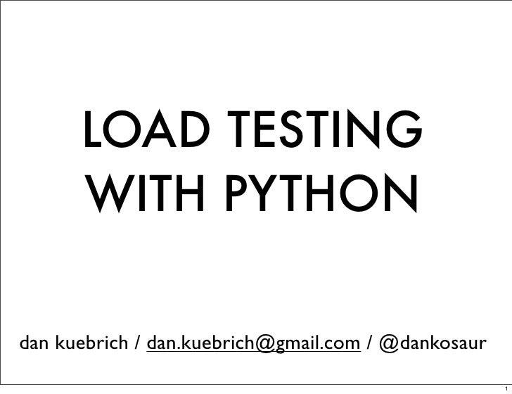 LOAD TESTING      WITH PYTHONdan kuebrich / dan.kuebrich@gmail.com / @dankosaur                                           ...