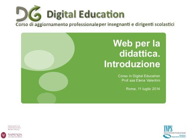 Web per la didattica. Introduzione Corso in Digital Education Prof.ssa Elena Valentini Roma, 11 luglio 2014