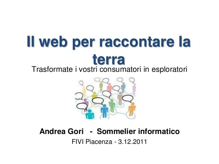 Il web per raccontare la          terraTrasformate i vostri consumatori in esploratori  Andrea Gori - Sommelier informatic...