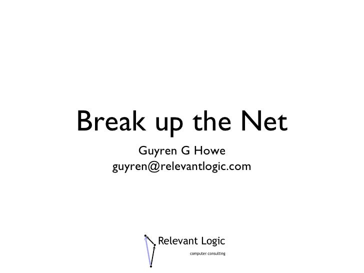 Break up the Net <ul><li>Guyren G Howe </li></ul><ul><li>[email_address] </li></ul>