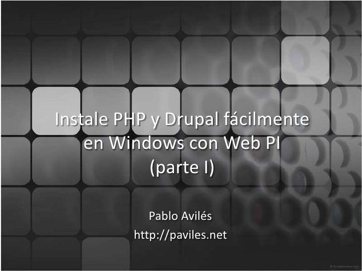 Instale PHP y Drupalfácilmenteen Windows con Web PI(parte I)<br />Pablo Avilés<br />http://paviles.net<br />