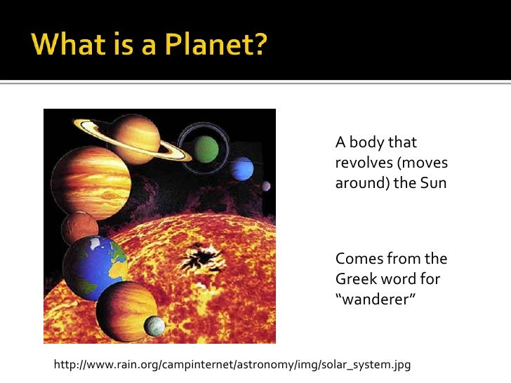 """What is a Planet?<br />A body that revolves (moves around) the Sun<br />Comes from the Greek word for """"wanderer""""<br />http..."""