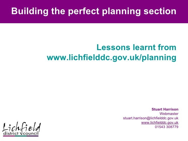Building the perfect planning section Lessons learnt from www.lichfielddc.gov.uk/planning Stuart Harrison Webmaster [email...