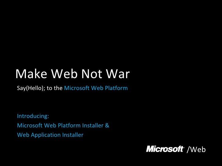 Make Web Not War Say(Hello); to the  Microsoft Web Platform Introducing: Microsoft Web Platform Installer &  Web Applicati...