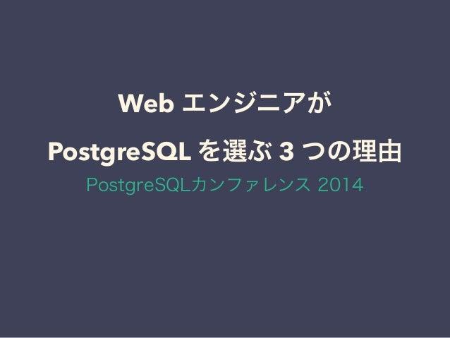 Web エンジニアが PostgreSQL を選ぶ 3 つの理由 PostgreSQLカンファレンス 2014