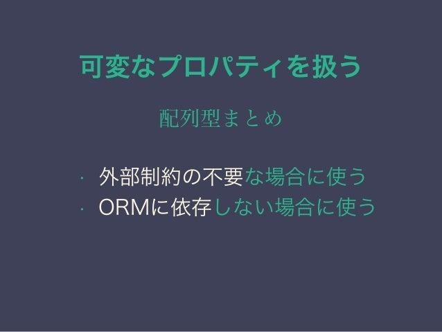 可変なプロパティを扱う 配列型まとめ • 外部制約の不要な場合に使う • ORMに依存しない場合に使う • 最初に正規化を検討する