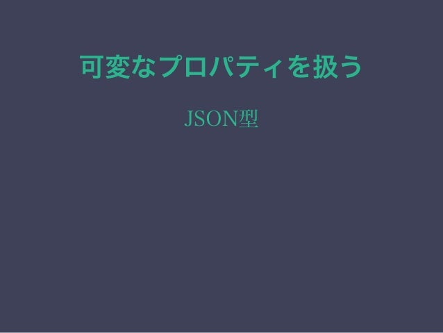 可変なプロパティを扱う JSON型 • JSON本体をカラムに保存