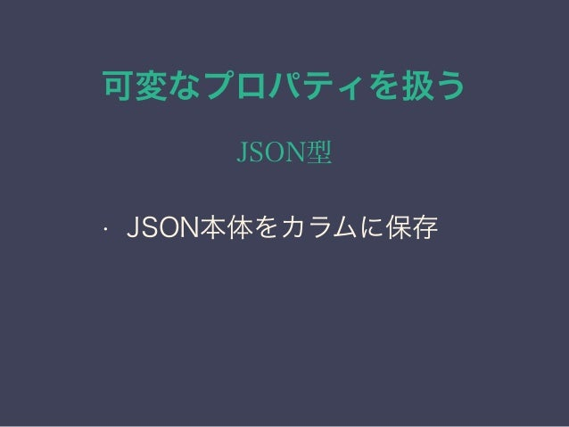 可変なプロパティを扱う JSON型 • JSON本体をカラムに保存 • 高速な参照(INDEXが効く)