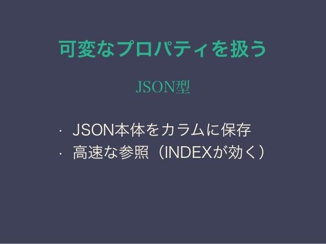 可変なプロパティを扱う JSON型 • JSON本体をカラムに保存 • 高速な参照(INDEXが効く) • 各種変換の関数を用意