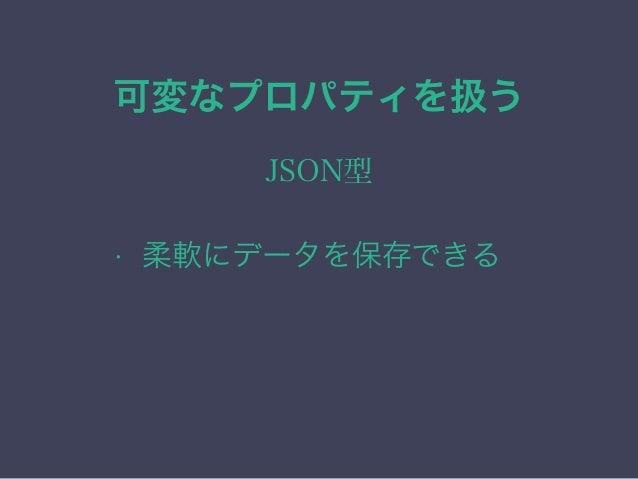 可変なプロパティを扱う JSON型 • 柔軟にデータを保存できる • View変更によるDB変更が不要