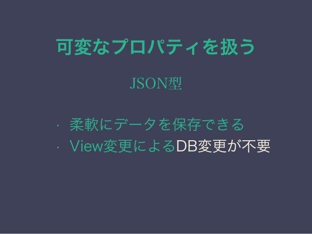 可変なプロパティを扱う JSON型 • 柔軟にデータを保存できる • View変更によるDB変更が不要 • 9.4からはより強力なJSONB型