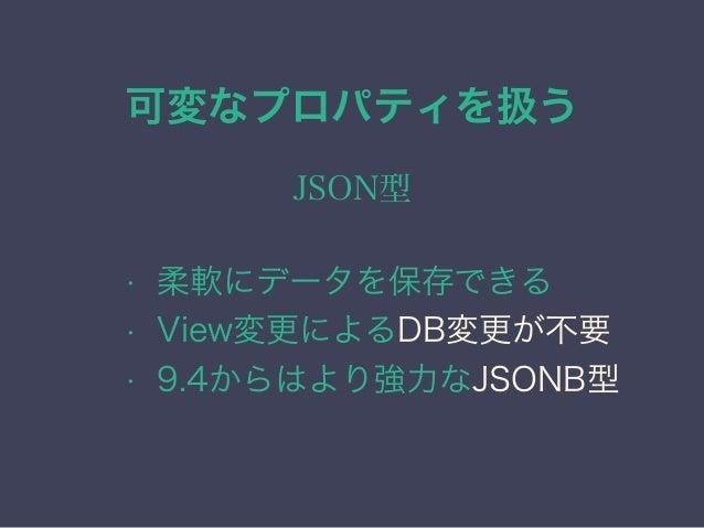 可変なプロパティを扱う JSON型の注意点 • 外部制約の不要な場合に使う • ORMに依存しない場合に使う • 問題点は配列型と同様