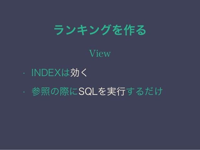 ランキングを作る View • INDEXは効く • 参照の際にSQLを実行するだけ • 元のSQLが遅い場合は当然遅い