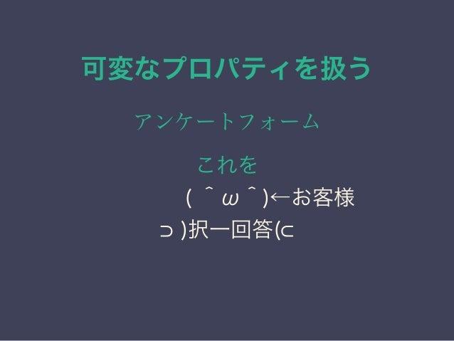 可変なプロパティを扱う アンケートフォーム こうして… ( ^ω^)←お客様