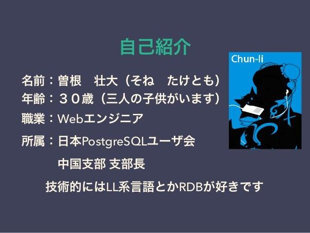 自己紹介 名前:曽根壮大(そねたけとも) 年齢:30歳(三人の子供がいます) 職業:Webエンジニア 所属:日本PostgreSQLユーザ会 中国支部 支部長 技術的にはLL系言語とかRDBが好きです