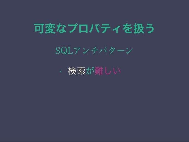 可変なプロパティを扱う SQLアンチパターン • 検索が難しい • 集計が難しい