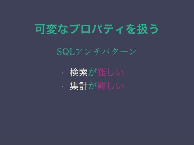可変なプロパティを扱う SQLアンチパターン • 検索が難しい • 集計が難しい • 更新が難しい