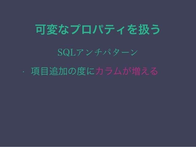 可変なプロパティを扱う SQLアンチパターン • 項目追加の度にカラムが増える • データの可読性が下がる