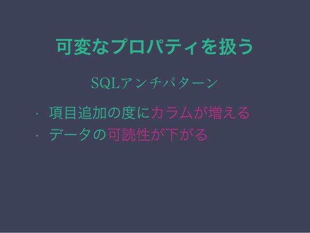可変なプロパティを扱う SQLアンチパターン • 項目追加の度にカラムが増える • データの可読性が下がる • データの整合性を担保が難しい
