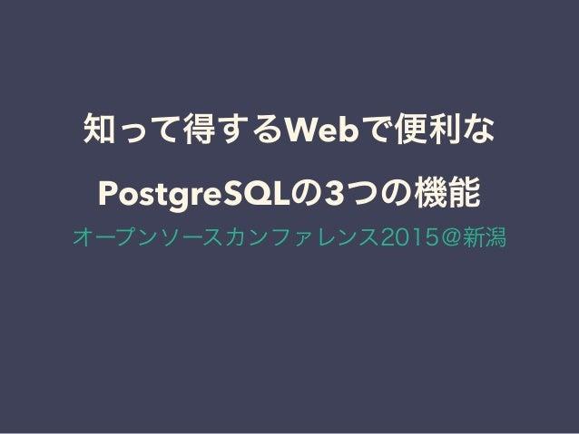 知って得するWebで便利な PostgreSQLの3つの機能 オープンソースカンファレンス2015@新潟
