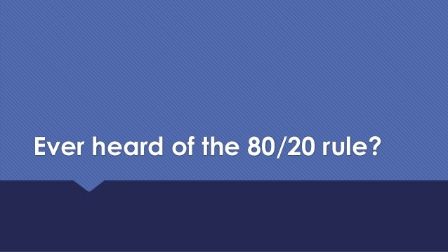 Ever heard of the 80/20 rule?