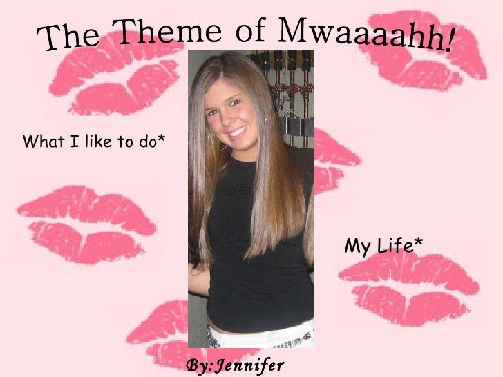 The Theme of Mwaaaahh! By:Jennifer Cattani What I like to do* My Life*
