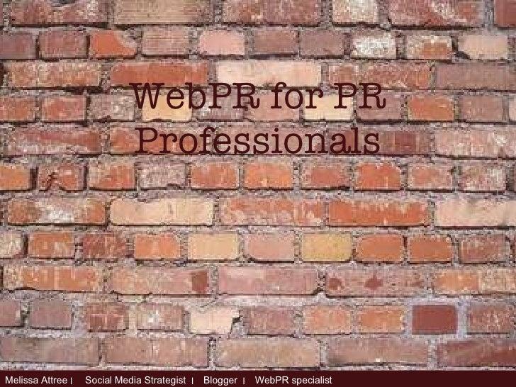 WebPR for PR Professionals Melissa Attree  ׀  Social Media Strategist  ׀   Blogger  ׀   WebPR specialist