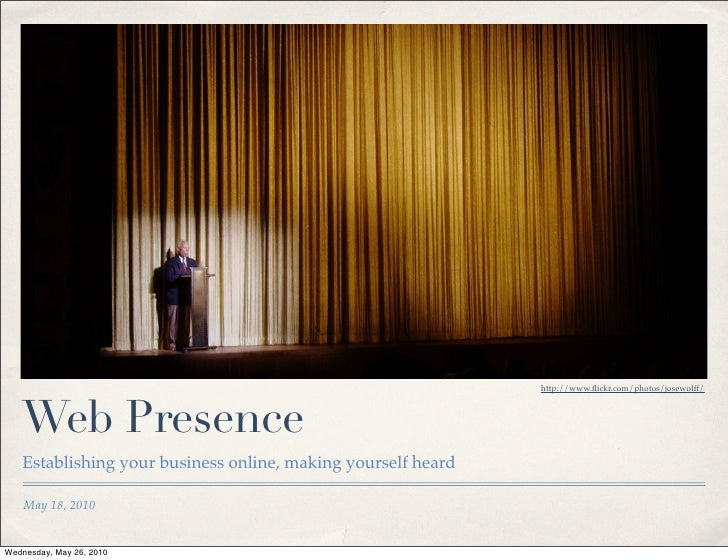 http://www.flickr.com/photos/josewolff/       Web Presence    Establishing your business online, making yourself heard     ...