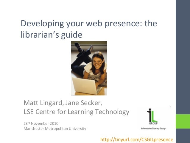 Developing your web presence: the librarian's guide Matt Lingard, Jane Secker, LSE Centre for Learning Technology 23rd Nov...