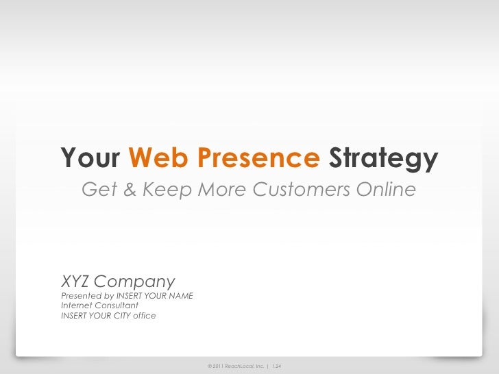 Your Web Presence Strategy    Get & Keep More Customers OnlineXYZ CompanyPresented by INSERT YOUR NAMEInternet ConsultantI...