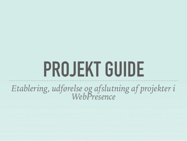 PROJEKT GUIDE Etablering, udførelse og afslutning af projekter i WebPresence