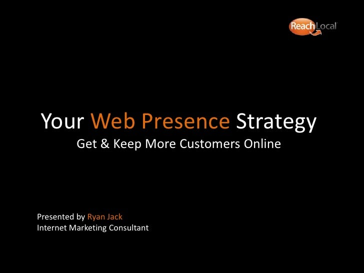 Your Web Presence StrategyGet & Keep More Customers Online <br />Presented by Ryan Jack Internet Marketing Consultant<br />