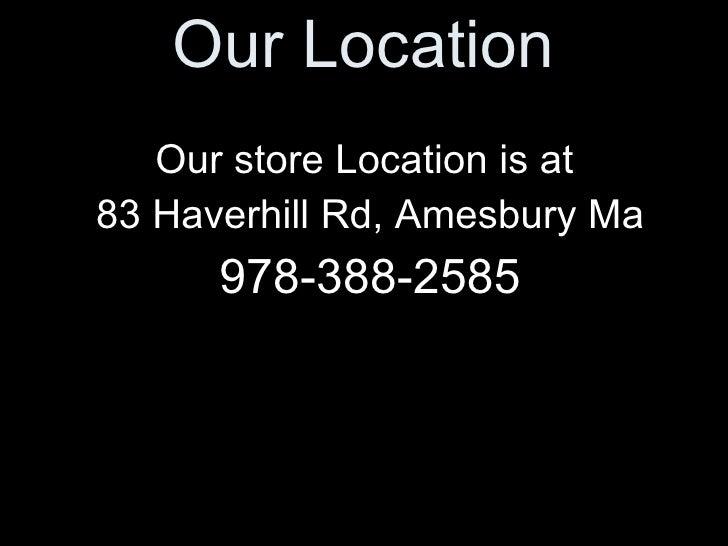 Our Location <ul><li>Our store Location is at  </li></ul><ul><li>83 Haverhill Rd, Amesbury Ma </li></ul><ul><li>978-388-25...