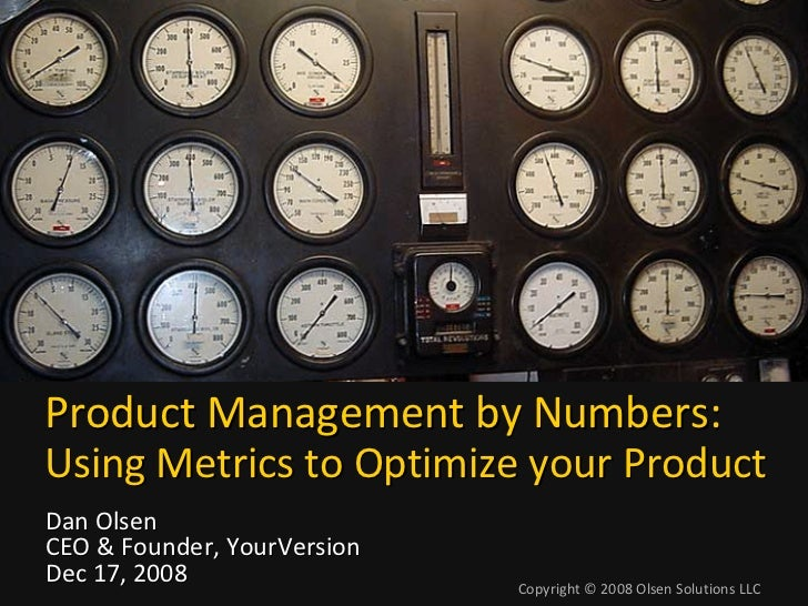 Product Management by Numbers: Using Metrics to Optimize your Product Dan Olsen CEO & Founder, YourVersion Dec 17, 2008   ...