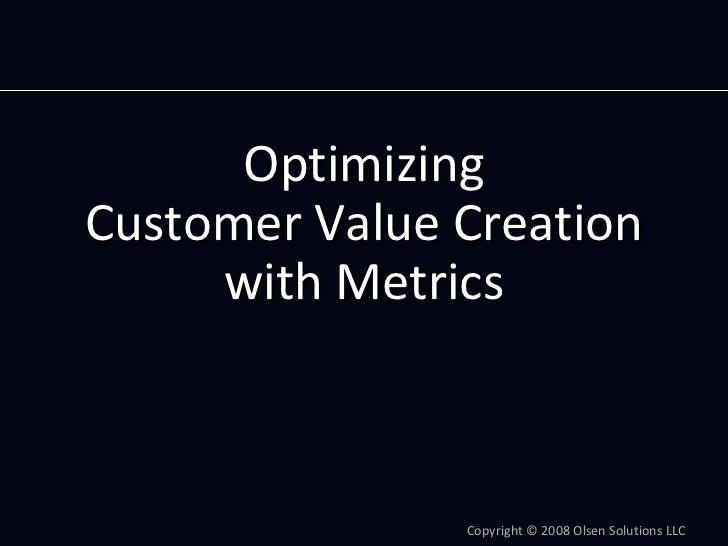 Optimizing CustomerValueCreation      withMetrics                   Copyright© 2008OlsenSolutionsLLC