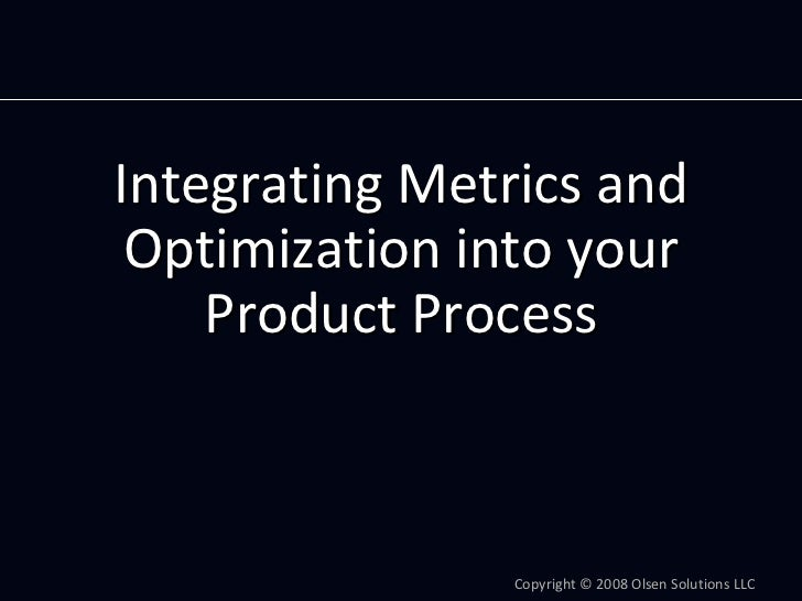 IntegratingMetricsand  Optimizationintoyour     ProductProcess                    Copyright© 2008OlsenSolutions...