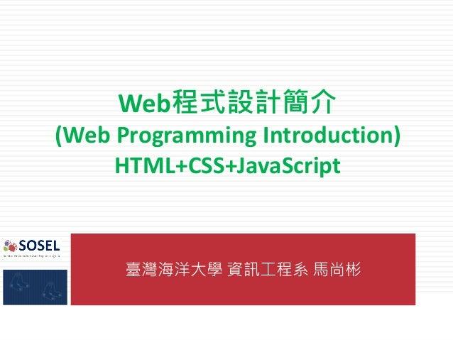 臺灣海洋大學 資訊工程系 馬尚彬 Web程式設計簡介 (Web Programming Introduction) HTML+CSS+JavaScript