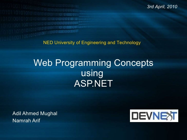 Web Programming Concepts using  ASP.NET Adil Ahmed Mughal Namrah Arif 3rd April, 2010 NED University of Engineering and Te...