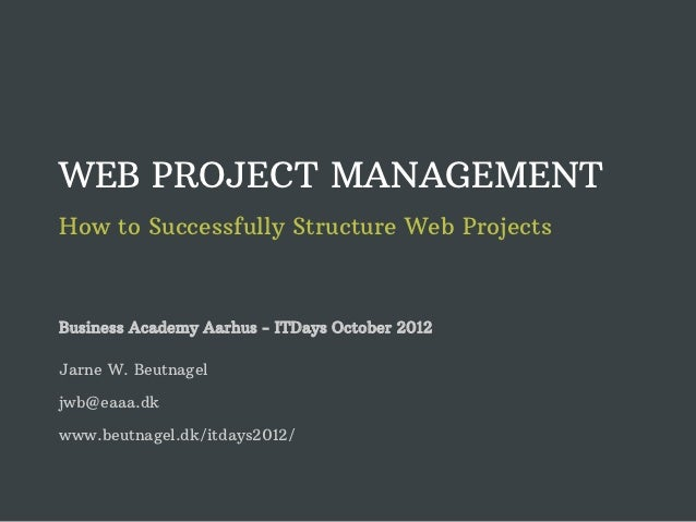 WEB PROJECT MANAGEMENTHow to Successfully Structure Web ProjectsBusiness Academy Aarhus - ITDays October 2012Jarne W. Beut...