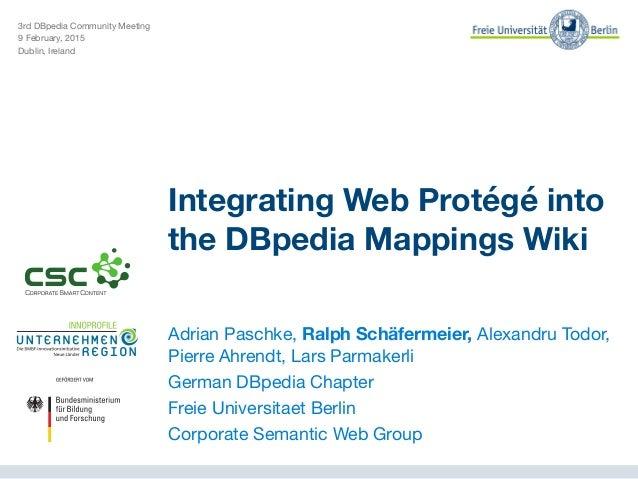 3rd DBpedia Community Meeting  9 February, 2015  Dublin, Ireland Integrating Web Protégé into the DBpedia Mappings Wiki Ad...