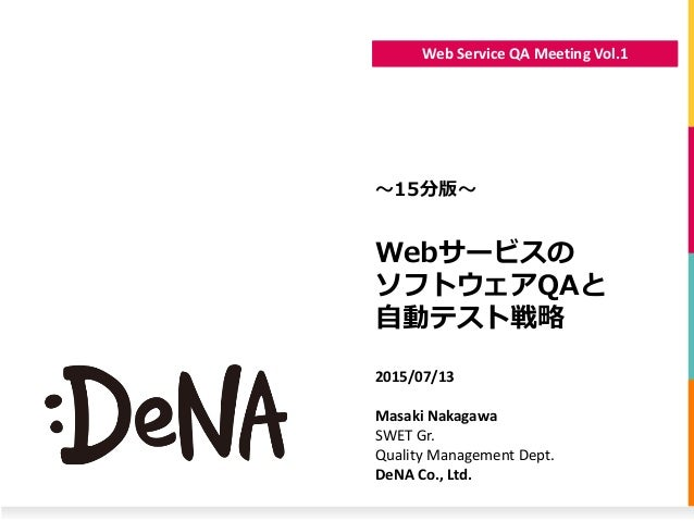Web Service QA Meeting Vol.1 Webサービスの ソフトウェアQAと 自動テスト戦略 〜15分版〜 2015/07/13 Masaki Nakagawa SWET Gr. Quality Management Dept...