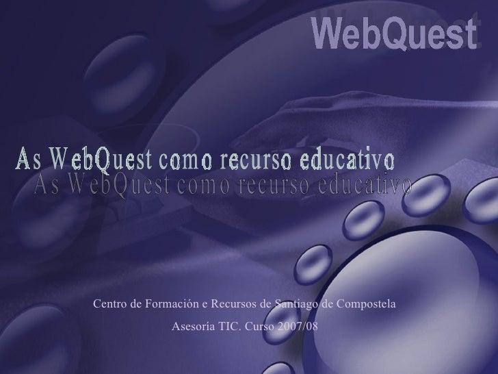 As WebQuest como recurso educativo Centro de Formación e Recursos de Santiago de Compostela Asesoría TIC. Curso 2007/08