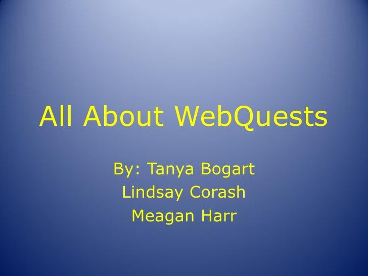 All About WebQuests     By: Tanya Bogart      Lindsay Corash       Meagan Harr