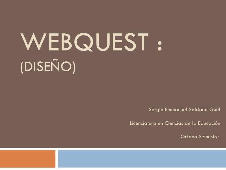 WEBQUEST :  (DISEÑO) Sergio Emmanuel Saldaña Guel Licenciatura en Ciencias de la Educación Octavo Semestre.